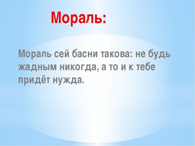 Мораль: Мораль сей басни такова: не будь жадным никогда, а то и к тебе придё...