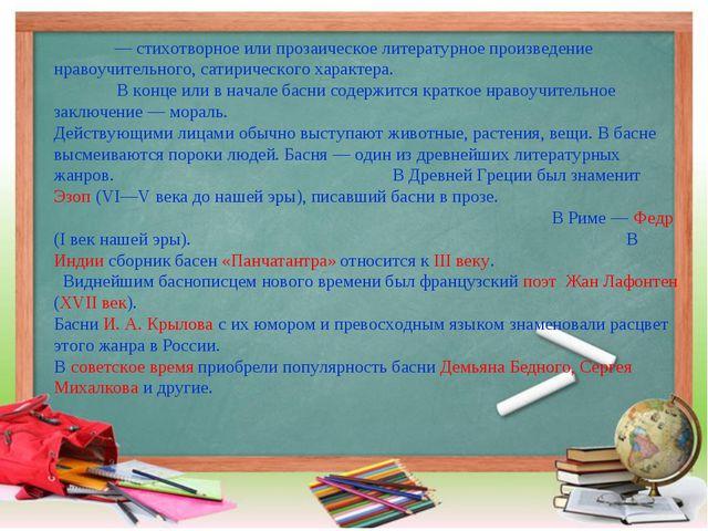 Ба́сня— стихотворное или прозаическое литературное произведение нравоучител...