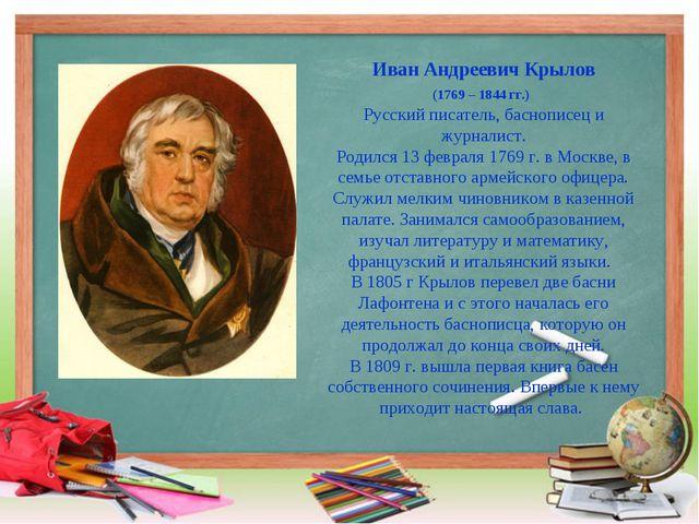 Иван Андреевич Крылов (1769 – 1844 гг.) Русский писатель, баснописец и журнал...