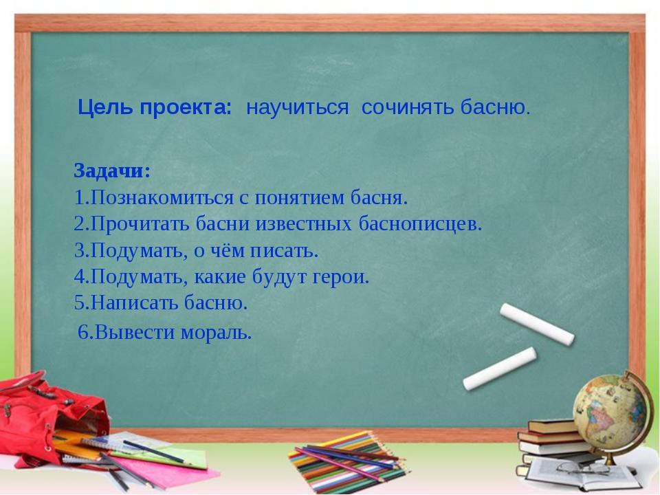 Цель проекта: научиться сочинять басню. Задачи: 1.Познакомиться с понятием б...