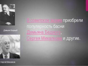 В советское время приобрели популярность басни Демьяна Бедного, Сергея Михалк