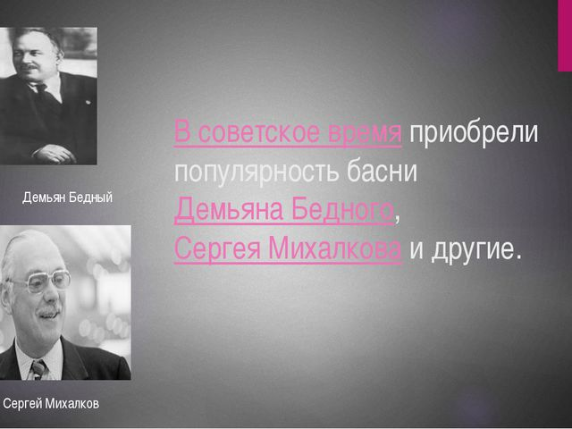 В советское время приобрели популярность басни Демьяна Бедного, Сергея Михалк...