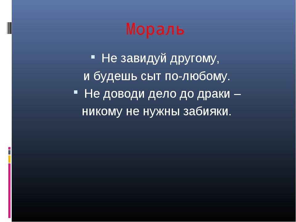 Мораль Не завидуй другому, и будешь сыт по-любому. Не доводи дело до драки –...
