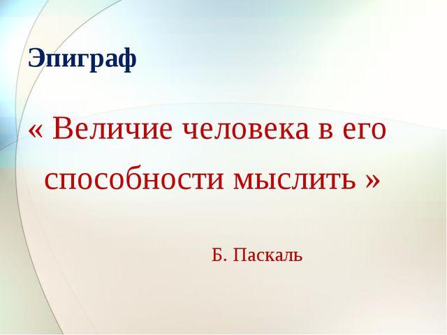 Эпиграф « Величие человека в его способности мыслить » Б. Паскаль