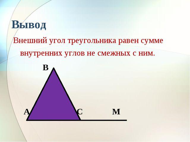 Вывод Внешний угол треугольника равен сумме внутренних углов не смежных с ним...