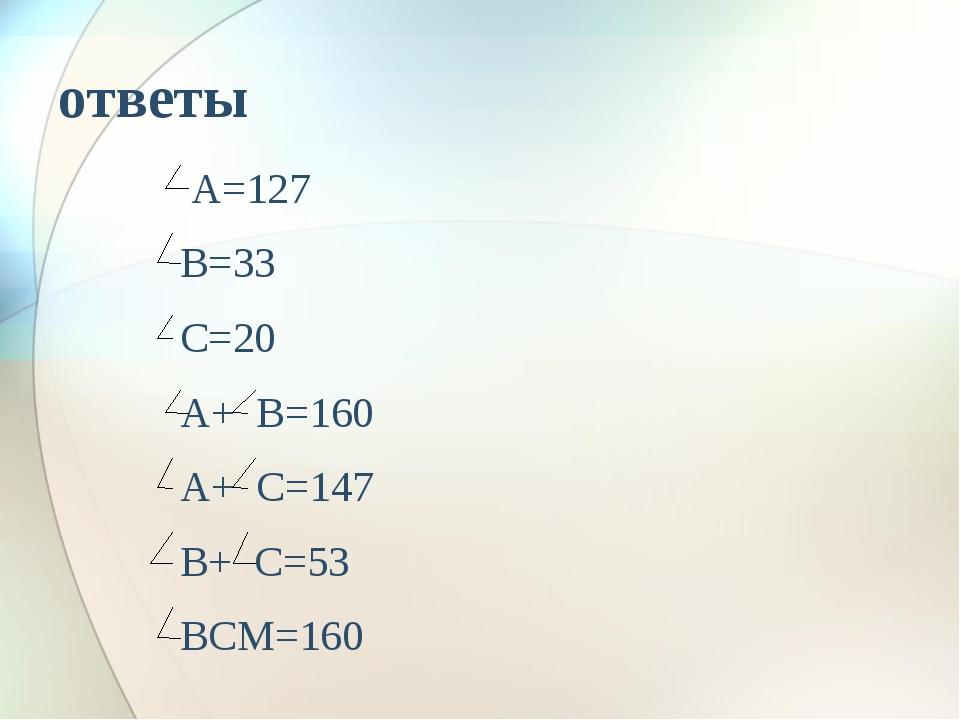 ответы А=127 В=33 С=20 А+ В=160 А+ С=147 В+ С=53 ВСМ=160