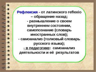Рефлексия - от латинского reflexio – обращение назад; - размышление о своем в