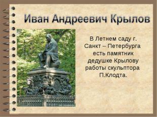 В Летнем саду г. Санкт – Петербурга есть памятник дедушке Крылову работы скул