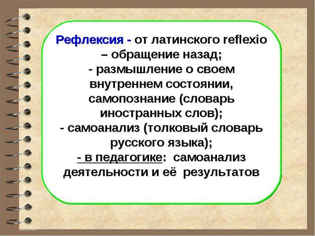 Рефлексия - от латинского reflexio – обращение назад; - размышление о своем в...