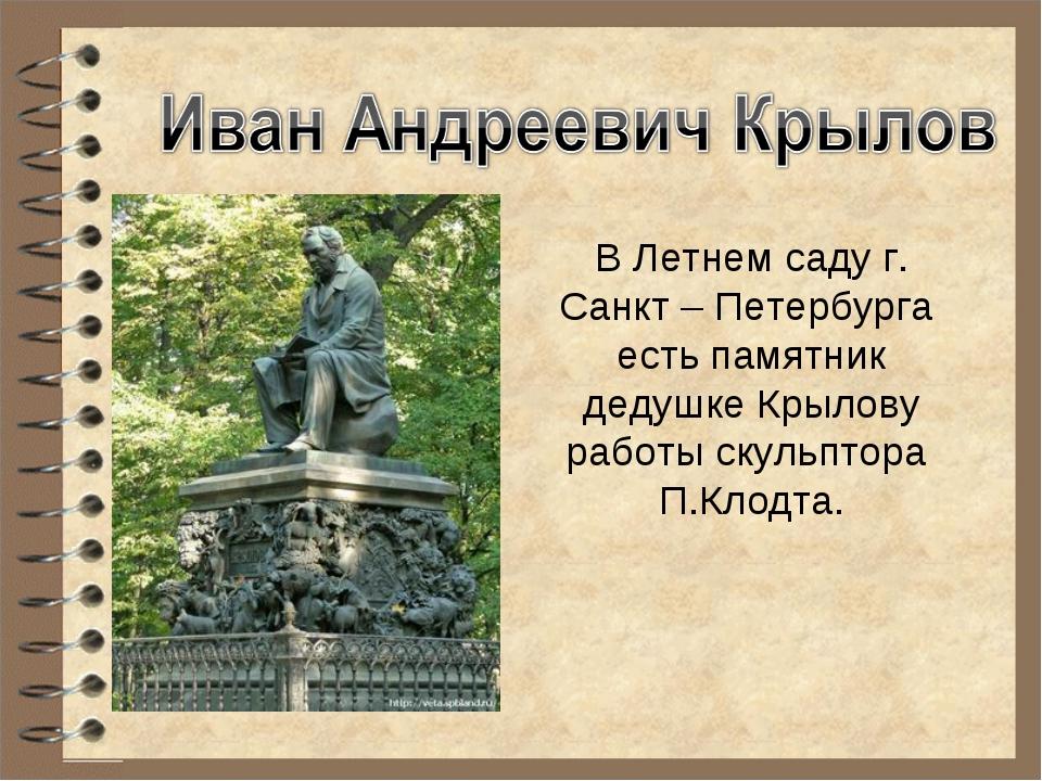 В Летнем саду г. Санкт – Петербурга есть памятник дедушке Крылову работы скул...