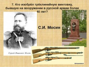 7. Кто изобрёл трёхлинейную винтовку, бывшую на вооружении в русской армии бо