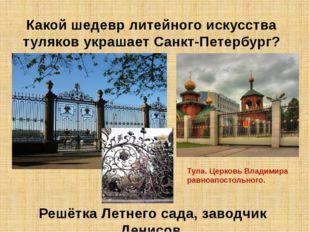 Какой шедевр литейного искусства туляков украшает Санкт-Петербург? Решётка Ле