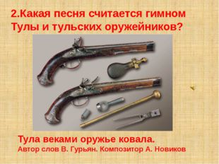 2.Какая песня считается гимном Тулы и тульских оружейников? Тула веками оружь
