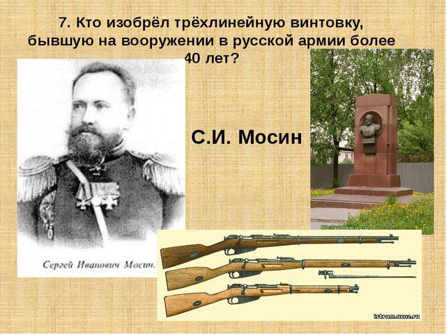 7. Кто изобрёл трёхлинейную винтовку, бывшую на вооружении в русской армии бо...