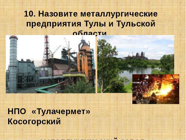 10. Назовите металлургические предприятия Тулы и Тульской области. НПО «Тулач...