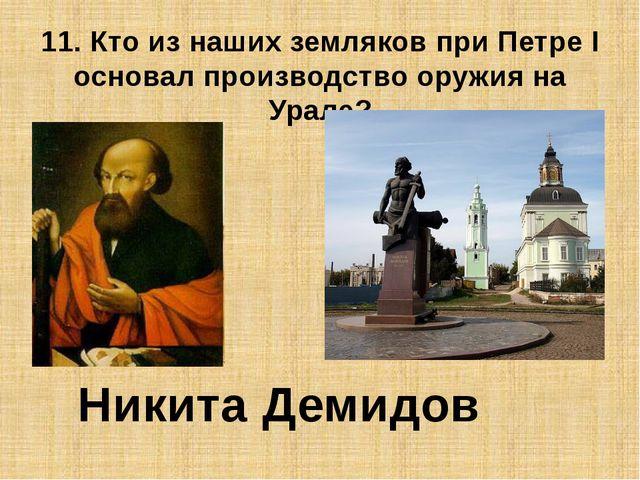 11. Кто из наших земляков при Петре I основал производство оружия на Урале? Н...