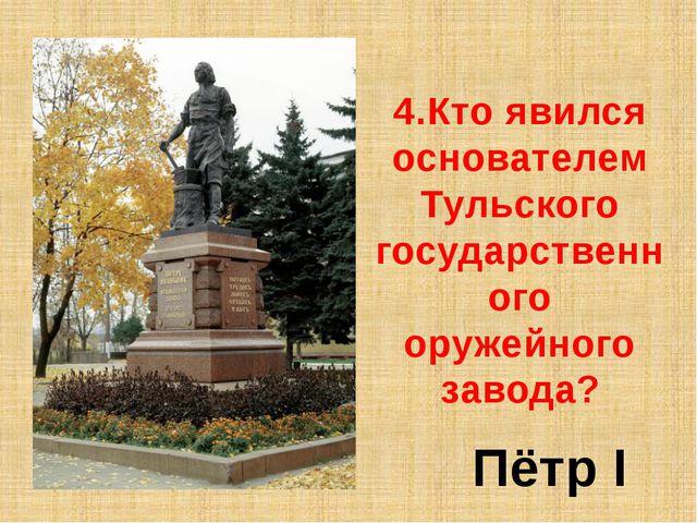 4.Кто явился основателем Тульского государственного оружейного завода? Пётр I