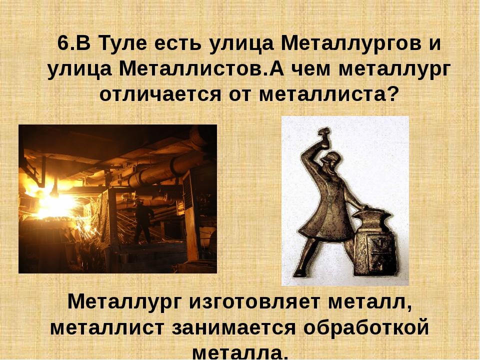 6.В Туле есть улица Металлургов и улица Металлистов.А чем металлург отличаетс...