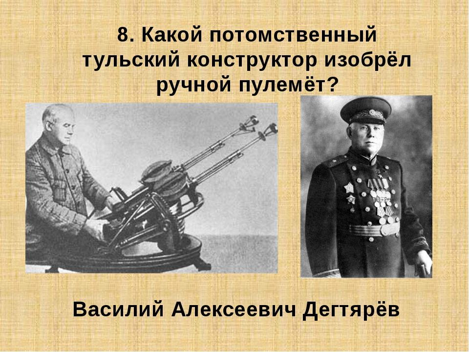8. Какой потомственный тульский конструктор изобрёл ручной пулемёт? Василий А...