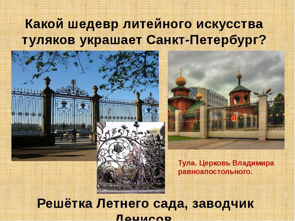 Какой шедевр литейного искусства туляков украшает Санкт-Петербург? Решётка Ле...