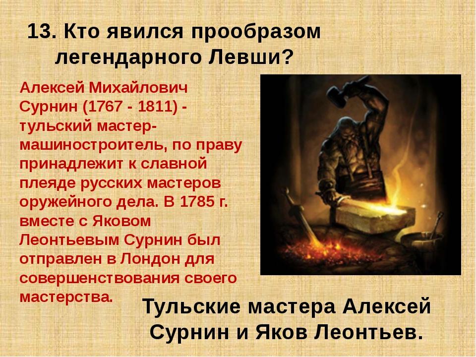 13. Кто явился прообразом легендарного Левши? Тульские мастера Алексей Сурнин...