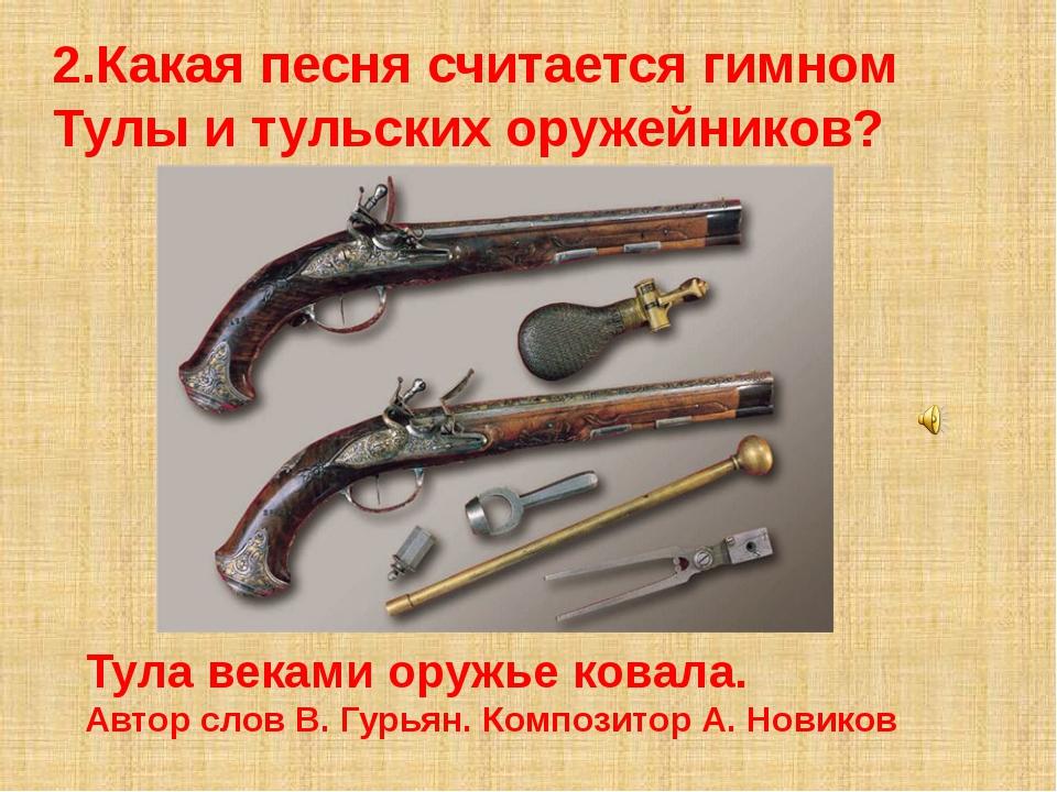 2.Какая песня считается гимном Тулы и тульских оружейников? Тула веками оружь...