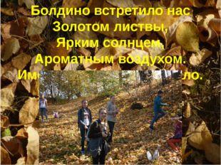 Болдино встретило нас Золотом листвы, Ярким солнцем, Ароматным воздухом. Имен