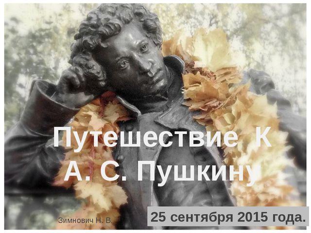 Путешествие К А. С. Пушкину 25 сентября 2015 года. Зимнович Н. В.