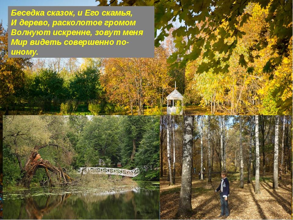 Беседка сказок, и Его скамья, И дерево, расколотое громом Волнуют искренне, з...