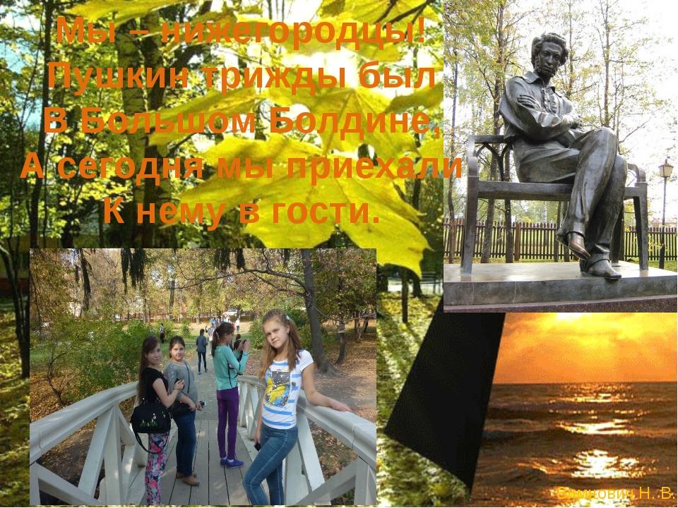 Мы – нижегородцы! Пушкин трижды был В Большом Болдине, А сегодня мы приехали...