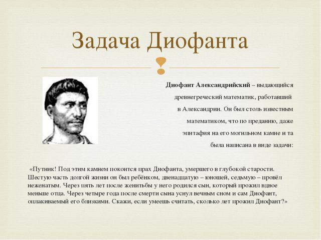 Диофант Александрийский – выдающийся древнегреческий математик, работавший в...