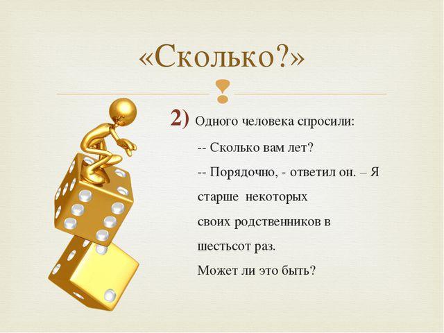 2) Одного человека спросили: -- Сколько вам лет? -- Порядочно, - ответил он....