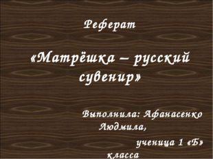 Реферат «Матрёшка – русский сувенир» Выполнила: Афанасенко Людмила, ученица 1