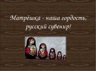 Матрёшка - наша гордость, русский сувенир!