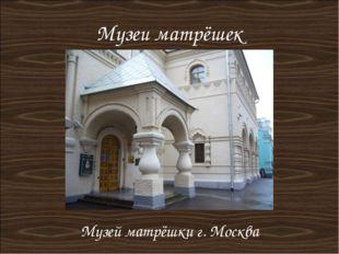 Музеи матрёшек Музей матрёшки г. Москва