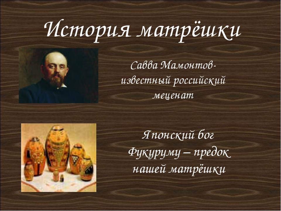 История матрёшки Савва Мамонтов- известный российский меценат Японский бог Фу...