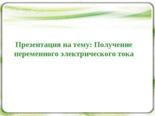 Презентация на тему: Получение переменного электрического тока