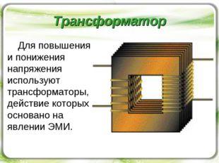 Трансформатор Для повышения и понижения напряжения используют трансформаторы,