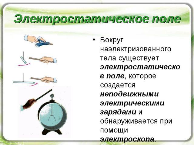 Электростатическое поле Вокруг наэлектризованного тела существует электростат...