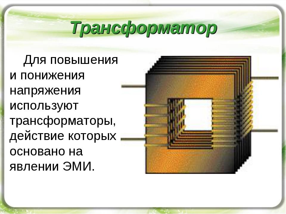 Трансформатор Для повышения и понижения напряжения используют трансформаторы,...