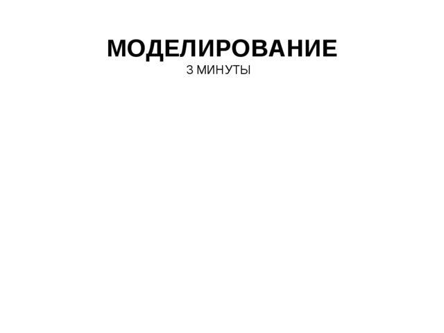 МОДЕЛИРОВАНИЕ 3 МИНУТЫ