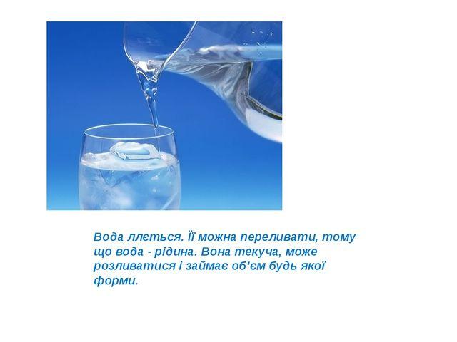 Вода ллється. Її можна переливати, тому що вода - рідина. Вона текуча, може р...