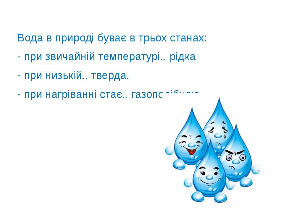 Вода в природі буває в трьох станах: - при звичайній температурі.. рідка - пр...