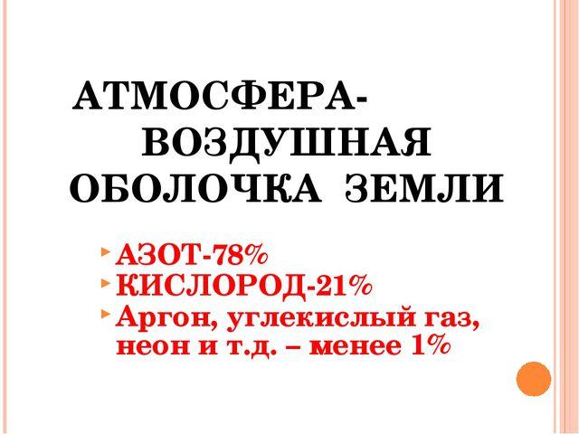 АТМОСФЕРА- ВОЗДУШНАЯ ОБОЛОЧКА ЗЕМЛИ АЗОТ-78% КИСЛОРОД-21% Аргон, углекислый...