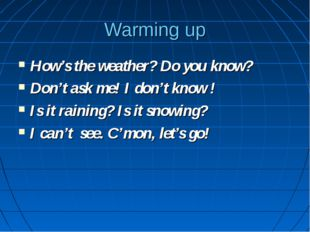 Warming up How's the weather? Do you know? Don't ask me! I don't know ! Is it