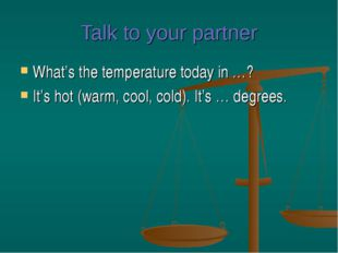 Talk to your partner What's the temperature today in …? It's hot (warm, cool,