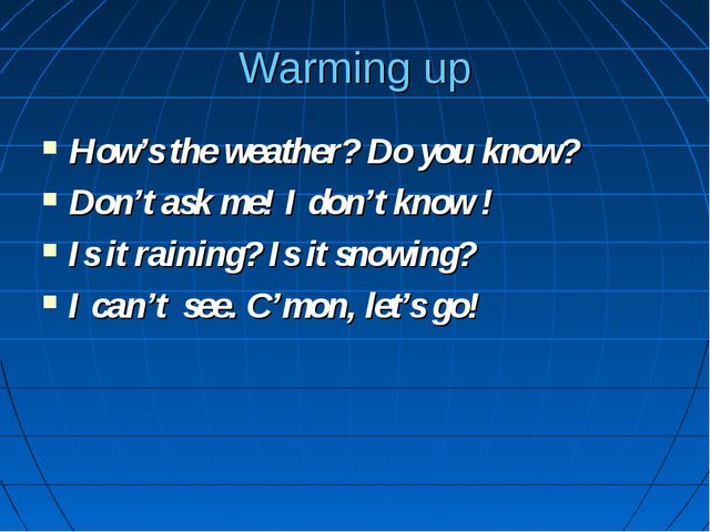 Warming up How's the weather? Do you know? Don't ask me! I don't know ! Is it...