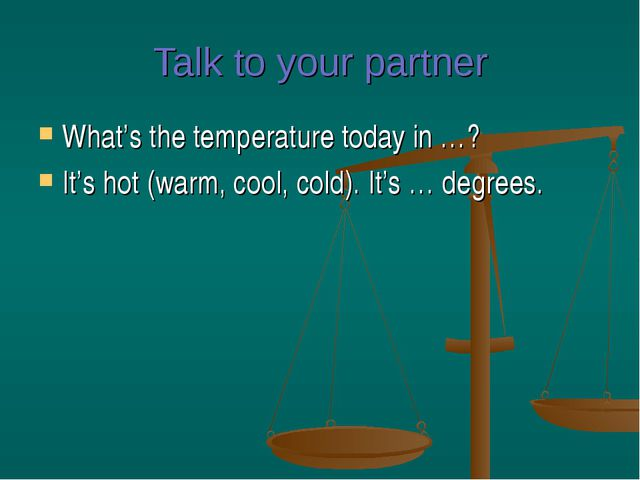 Talk to your partner What's the temperature today in …? It's hot (warm, cool,...