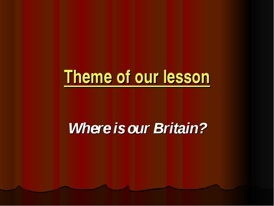 Theme of our lesson Where is our Britain?