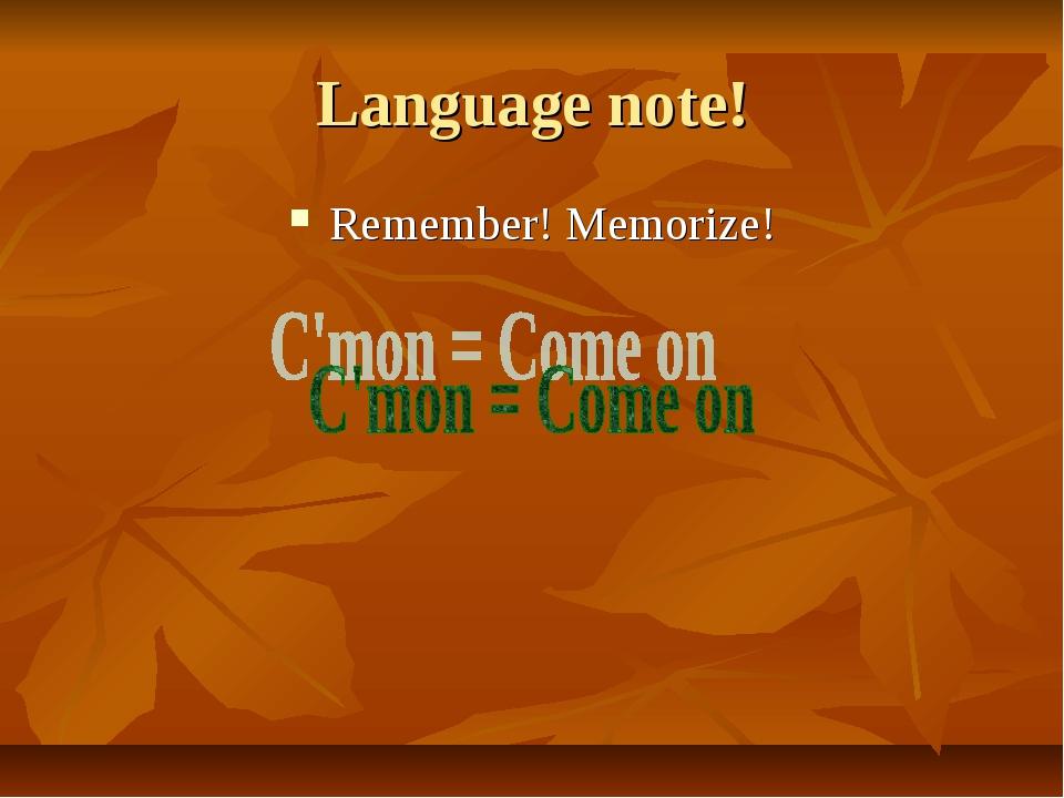 Language note! Remember! Memorize!
